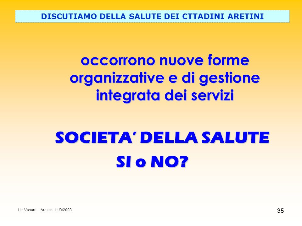 35 DISCUTIAMO DELLA SALUTE DEI CTTADINI ARETINI SOCIETA DELLA SALUTE SI o NO? Lia Vasarri – Arezzo, 11/3/2008 occorrono nuove forme organizzative e di