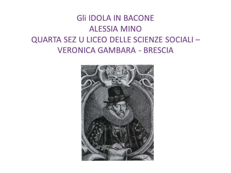 Gli IDOLA IN BACONE ALESSIA MINO QUARTA SEZ U LICEO DELLE SCIENZE SOCIALI – VERONICA GAMBARA - BRESCIA