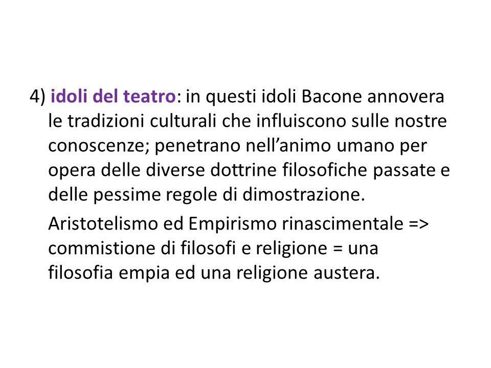 4) idoli del teatro: in questi idoli Bacone annovera le tradizioni culturali che influiscono sulle nostre conoscenze; penetrano nellanimo umano per op