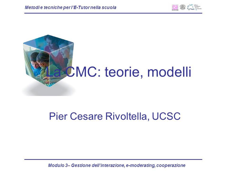 Metodi e tecniche per lE-Tutor nella scuola Modulo 3– Gestione dellinterazione, e-moderating, cooperazione La CMC: teorie, modelli Pier Cesare Rivoltella, UCSC