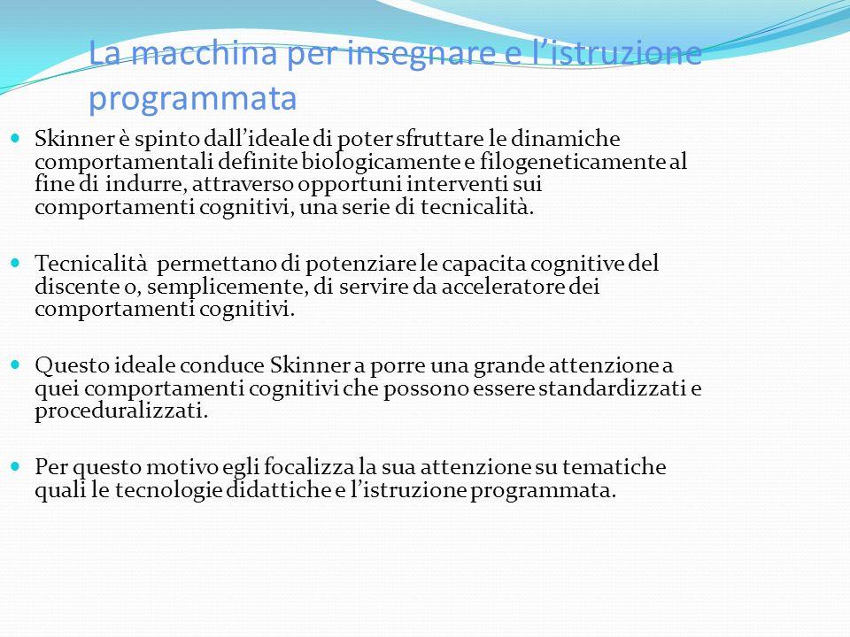 La macchina per insegnare e listruzione programmata Skinner è spinto dallideale di poter sfruttare le dinamiche comportamentali definite biologicamente e filogeneticamente al fine di indurre, attraverso opportuni interventi sui comportamenti cognitivi, una serie di tecnicalità.
