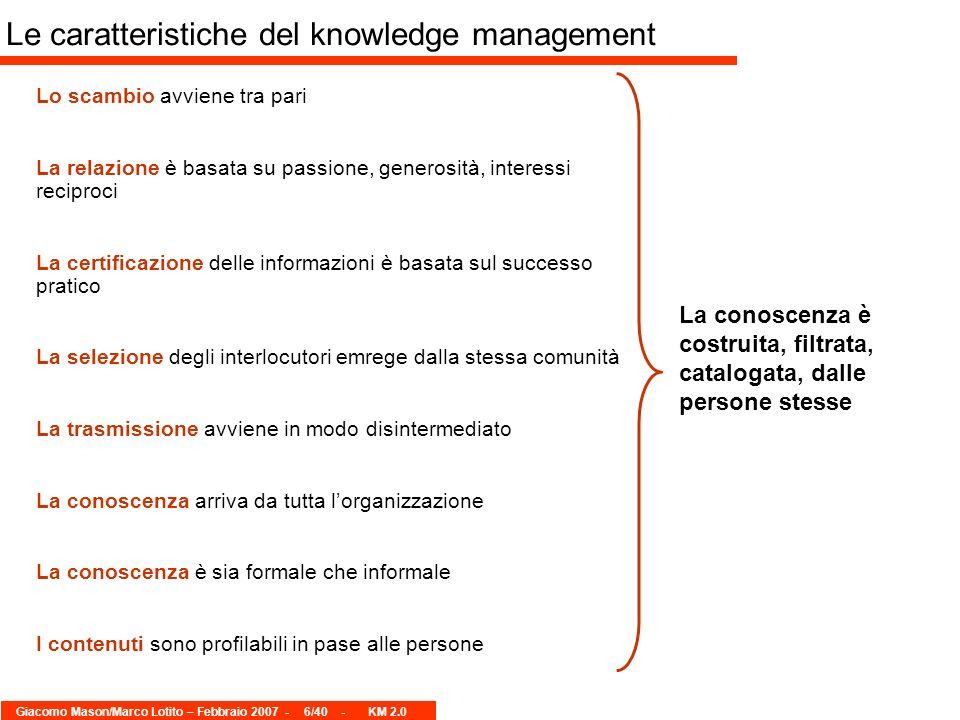 Giacomo Mason/Marco Lotito – Febbraio 2007 -6/40 - KM 2.0 Le caratteristiche del knowledge management Lo scambio avviene tra pari La relazione è basat