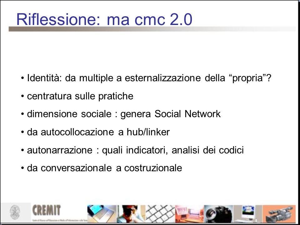 Riflessione: ma cmc 2.0 Identità: da multiple a esternalizzazione della propria? centratura sulle pratiche dimensione sociale : genera Social Network