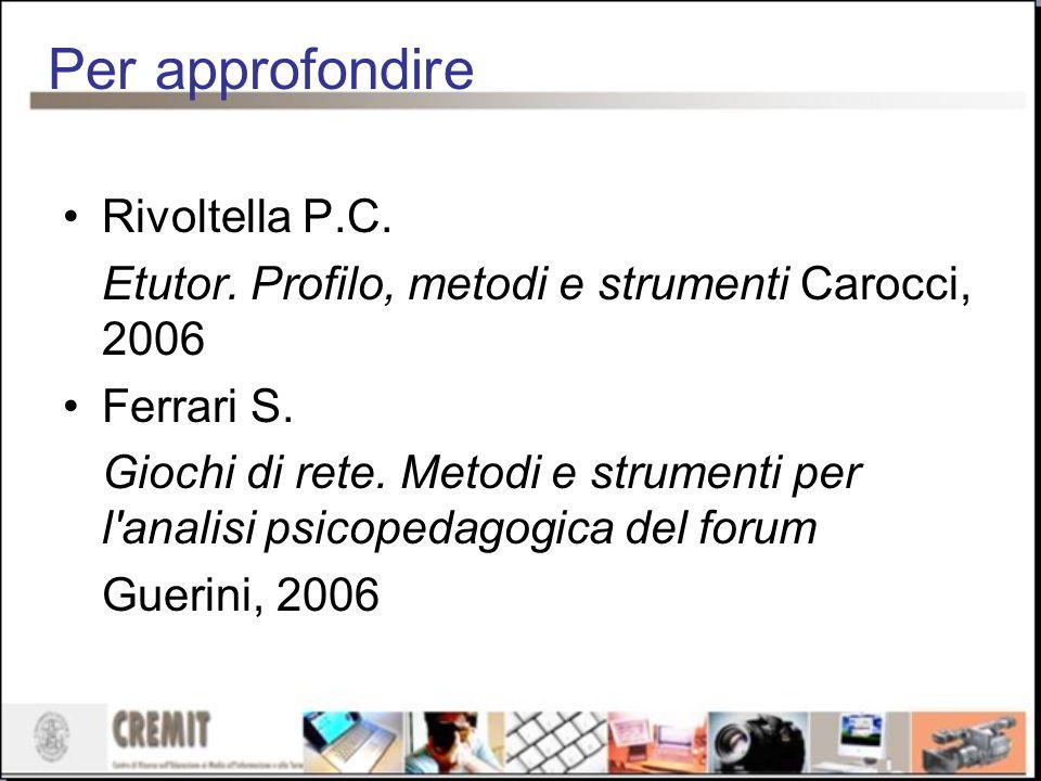 Per approfondire Rivoltella P.C. Etutor. Profilo, metodi e strumenti Carocci, 2006 Ferrari S. Giochi di rete. Metodi e strumenti per l'analisi psicop