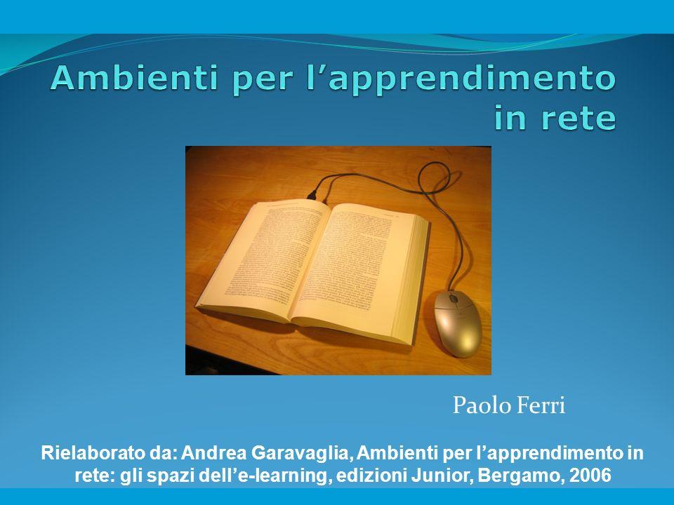 Paolo Ferri Rielaborato da: Andrea Garavaglia, Ambienti per lapprendimento in rete: gli spazi delle-learning, edizioni Junior, Bergamo, 2006