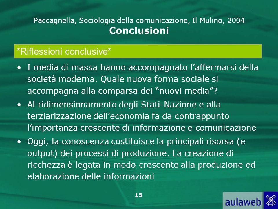 15 Paccagnella, Sociologia della comunicazione, Il Mulino, 2004 Conclusioni I media di massa hanno accompagnato laffermarsi della società moderna. Qua