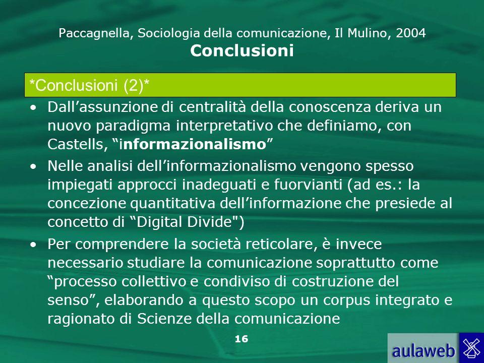 16 Paccagnella, Sociologia della comunicazione, Il Mulino, 2004 Conclusioni Dallassunzione di centralità della conoscenza deriva un nuovo paradigma in