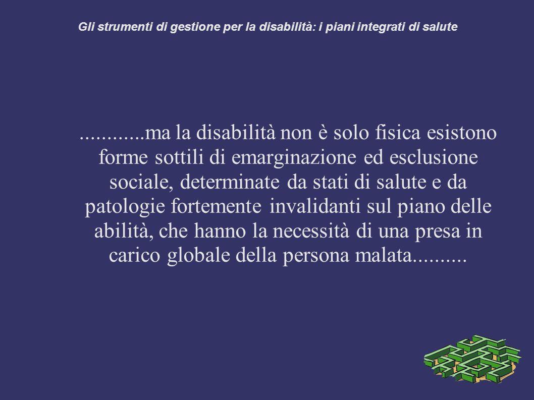 Gli strumenti di gestione per la disabilità: i piani integrati di salute............ma la disabilità non è solo fisica esistono forme sottili di emarginazione ed esclusione sociale, determinate da stati di salute e da patologie fortemente invalidanti sul piano delle abilità, che hanno la necessità di una presa in carico globale della persona malata..........