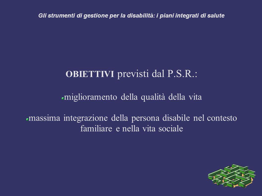 Gli strumenti di gestione per la disabilità: i piani integrati di salute OBIETTIVI previsti dal P.S.R.: miglioramento della qualità della vita massima integrazione della persona disabile nel contesto familiare e nella vita sociale