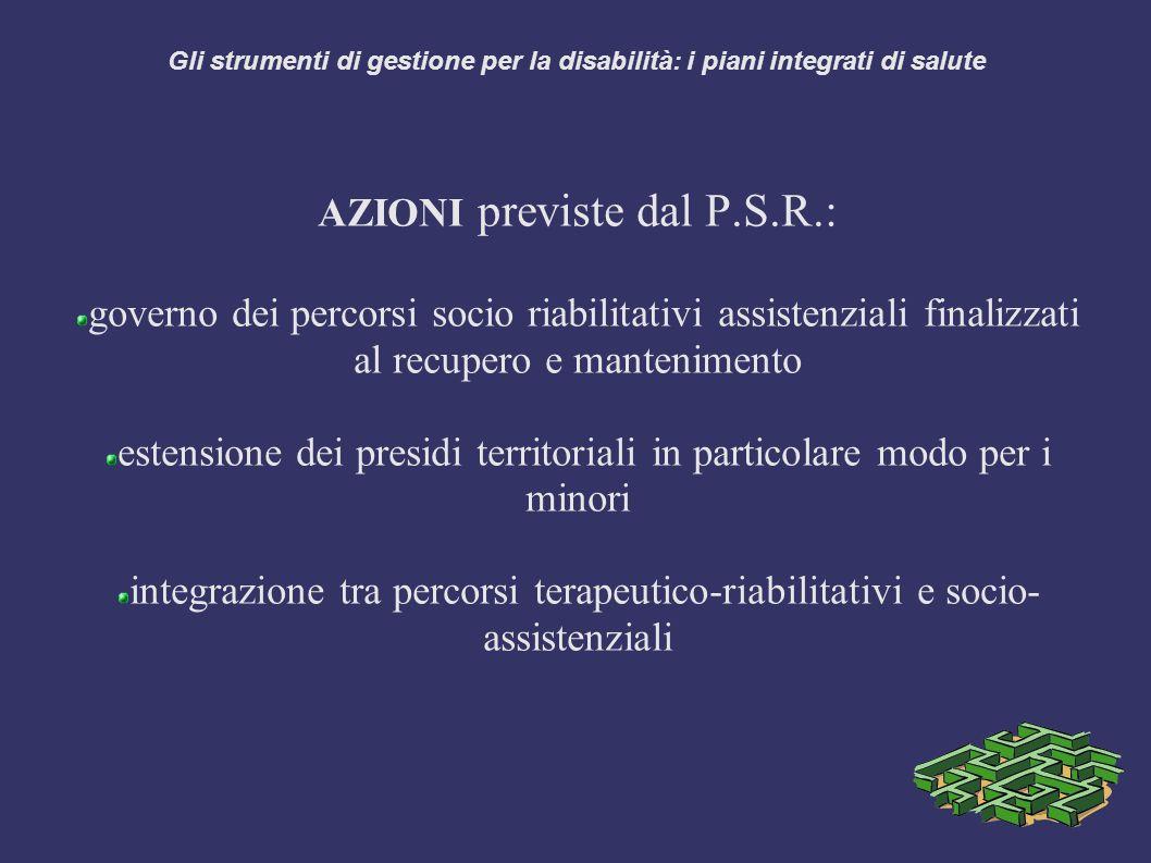 Gli strumenti di gestione per la disabilità: i piani integrati di salute AZIONI previste dal P.S.R.: governo dei percorsi socio riabilitativi assistenziali finalizzati al recupero e mantenimento estensione dei presidi territoriali in particolare modo per i minori integrazione tra percorsi terapeutico-riabilitativi e socio- assistenziali