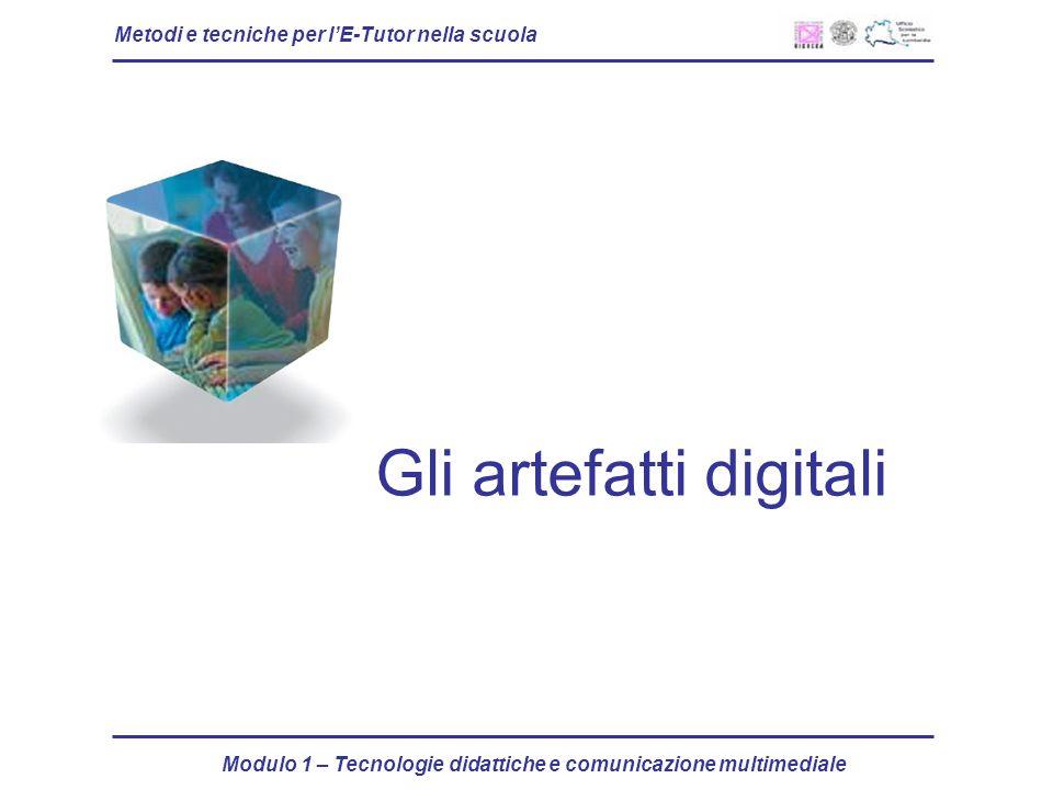 Metodi e tecniche per lE-Tutor nella scuola Modulo 1 – Tecnologie didattiche e comunicazione multimediale Gli artefatti digitali