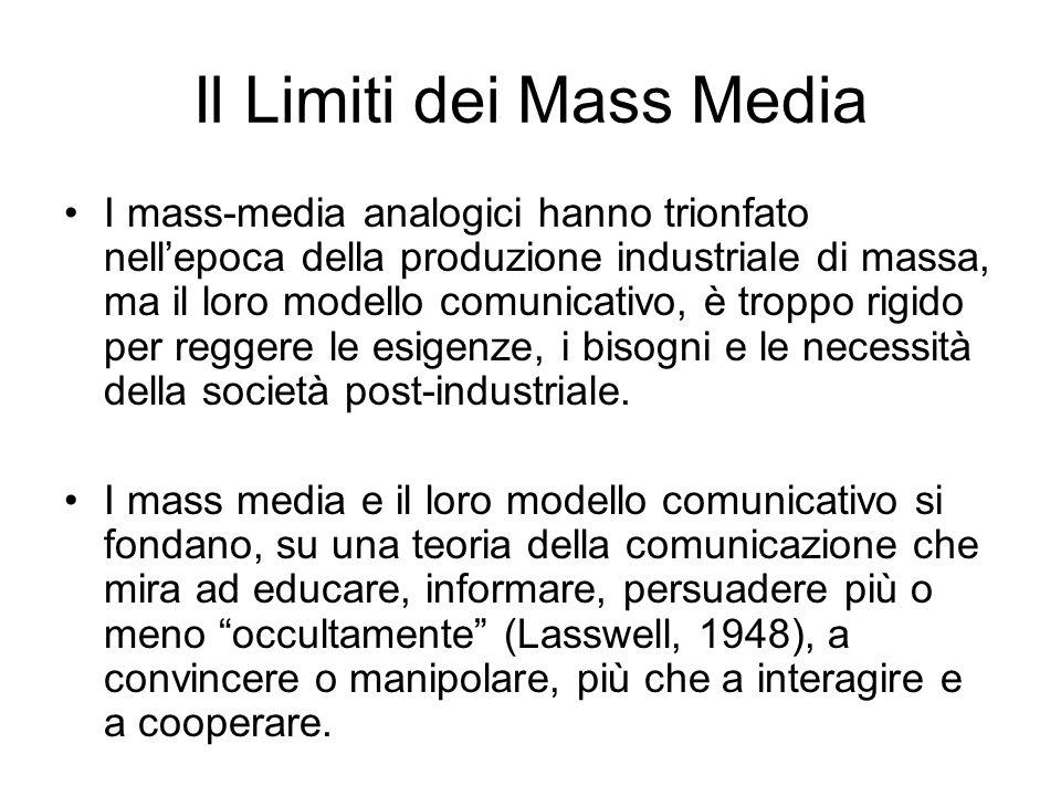 Il Limiti dei Mass Media I mass-media analogici hanno trionfato nellepoca della produzione industriale di massa, ma il loro modello comunicativo, è troppo rigido per reggere le esigenze, i bisogni e le necessità della società post-industriale.