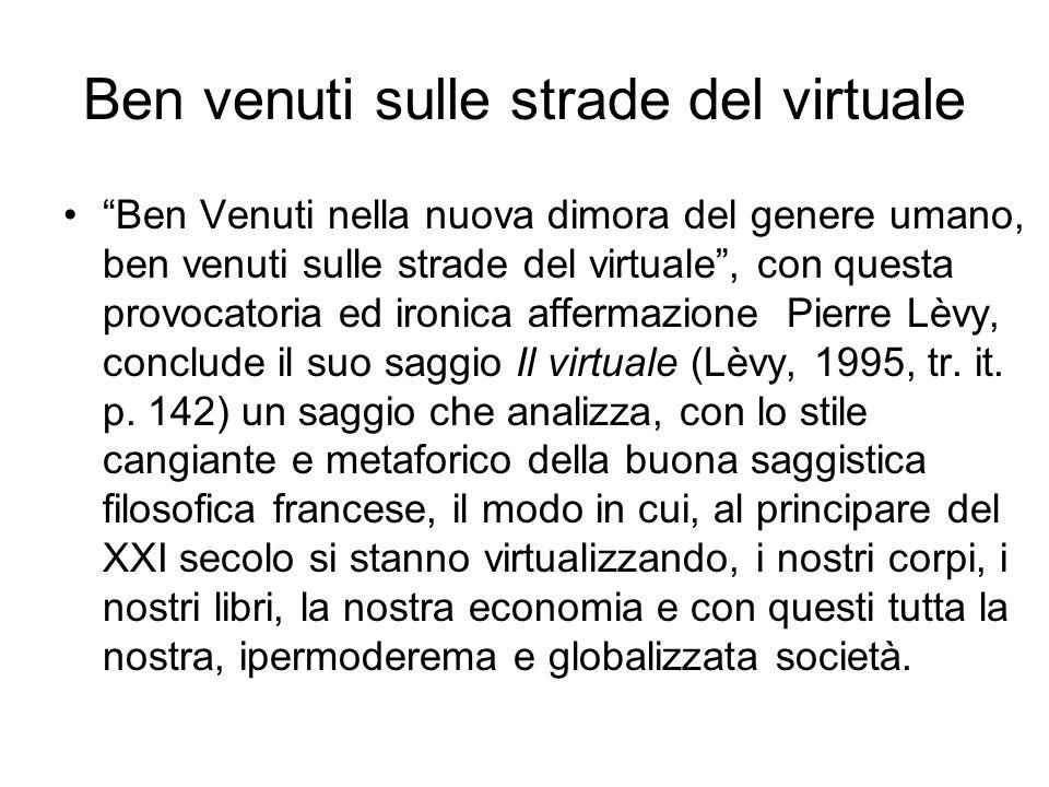 Ben venuti sulle strade del virtuale Ben Venuti nella nuova dimora del genere umano, ben venuti sulle strade del virtuale, con questa provocatoria ed ironica affermazione Pierre Lèvy, conclude il suo saggio Il virtuale (Lèvy, 1995, tr.