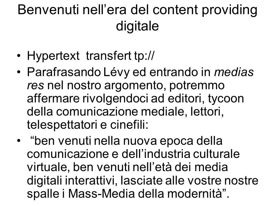 Benvenuti nellera del content providing digitale Hypertext transfert tp:// Parafrasando Lévy ed entrando in medias res nel nostro argomento, potremmo affermare rivolgendoci ad editori, tycoon della comunicazione mediale, lettori, telespettatori e cinefili: ben venuti nella nuova epoca della comunicazione e dellindustria culturale virtuale, ben venuti nelletà dei media digitali interattivi, lasciate alle vostre nostre spalle i Mass-Media della modernità.
