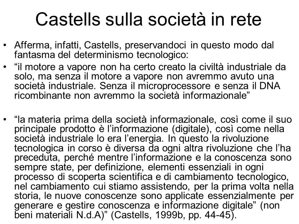 Castells sulla società in rete Afferma, infatti, Castells, preservandoci in questo modo dal fantasma del determinismo tecnologico: il motore a vapore non ha certo creato la civiltà industriale da solo, ma senza il motore a vapore non avremmo avuto una società industriale.