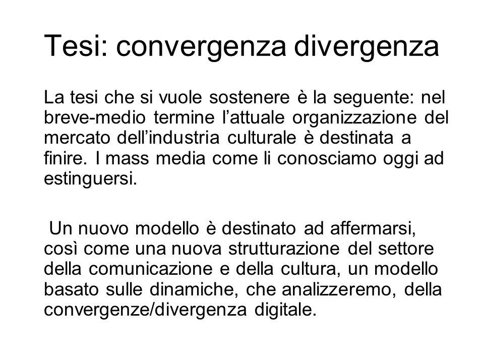 Tesi: convergenza divergenza La tesi che si vuole sostenere è la seguente: nel breve-medio termine lattuale organizzazione del mercato dellindustria culturale è destinata a finire.