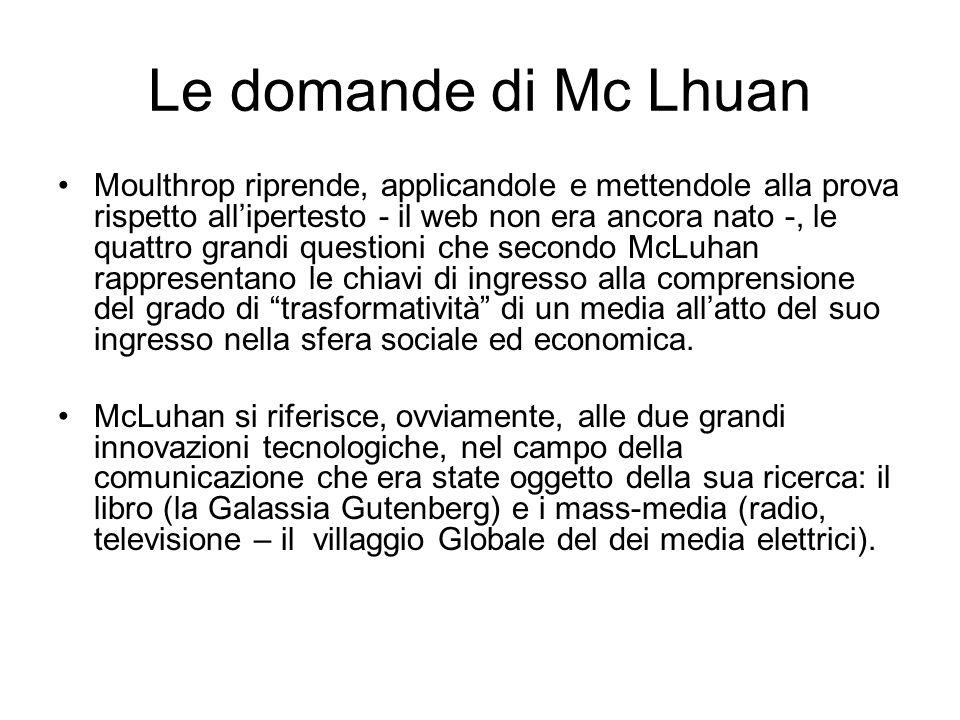 Le domande di Mc Lhuan Moulthrop riprende, applicandole e mettendole alla prova rispetto allipertesto - il web non era ancora nato -, le quattro grandi questioni che secondo McLuhan rappresentano le chiavi di ingresso alla comprensione del grado di trasformatività di un media allatto del suo ingresso nella sfera sociale ed economica.