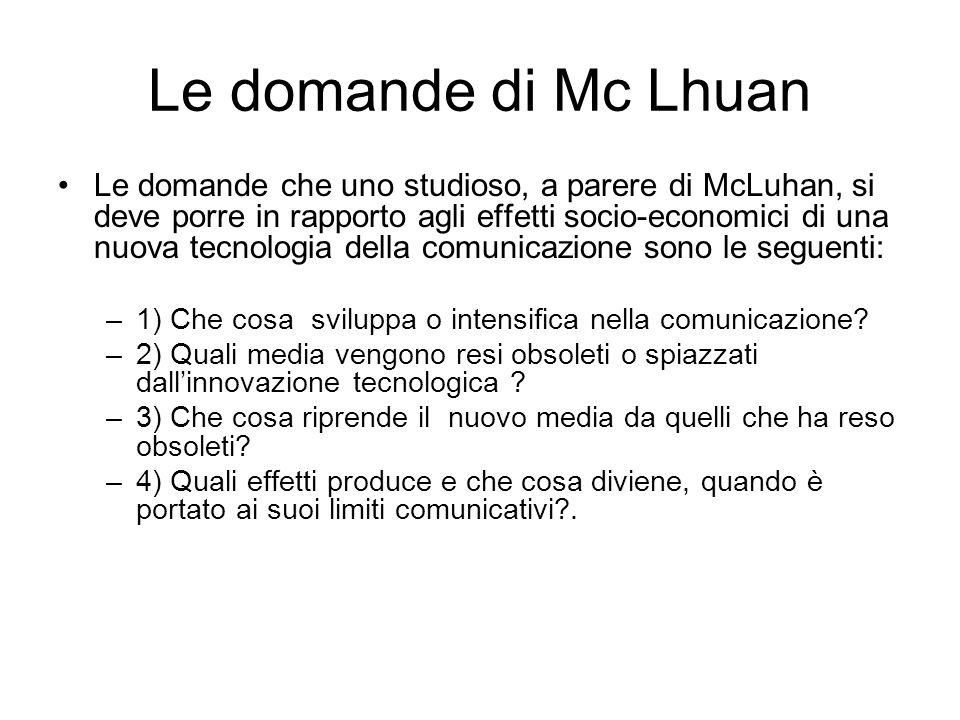Le domande di Mc Lhuan Le domande che uno studioso, a parere di McLuhan, si deve porre in rapporto agli effetti socio-economici di una nuova tecnologia della comunicazione sono le seguenti: –1) Che cosa sviluppa o intensifica nella comunicazione.