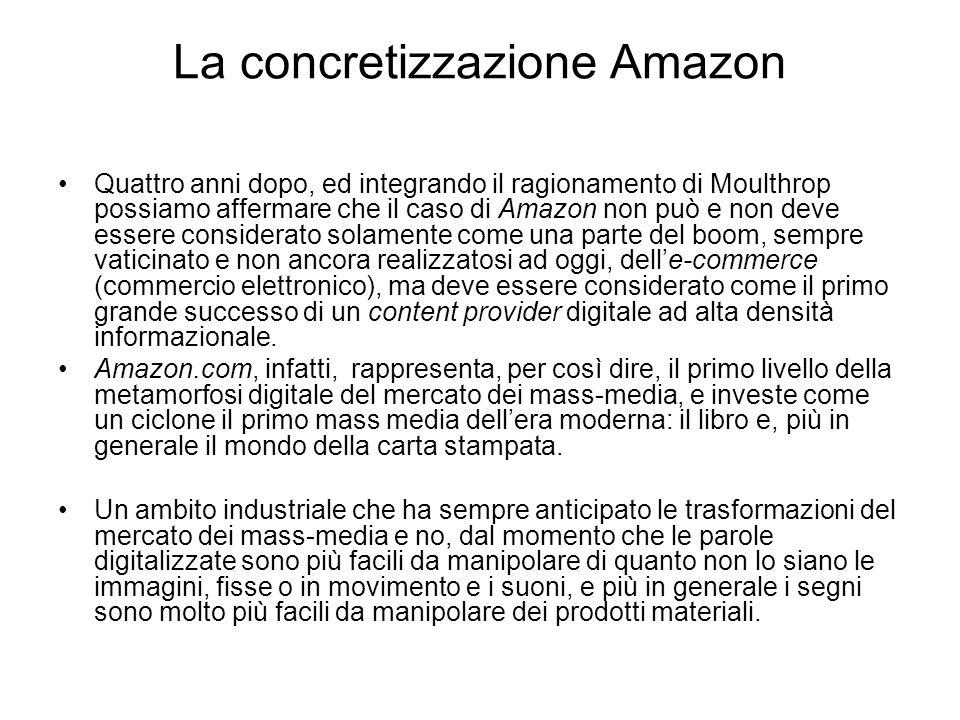La concretizzazione Amazon Quattro anni dopo, ed integrando il ragionamento di Moulthrop possiamo affermare che il caso di Amazon non può e non deve essere considerato solamente come una parte del boom, sempre vaticinato e non ancora realizzatosi ad oggi, delle-commerce (commercio elettronico), ma deve essere considerato come il primo grande successo di un content provider digitale ad alta densità informazionale.