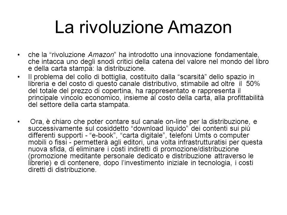 La rivoluzione Amazon che la rivoluzione Amazon ha introdotto una innovazione fondamentale, che intacca uno degli snodi critici della catena del valore nel mondo del libro e della carta stampa: la distribuzione.