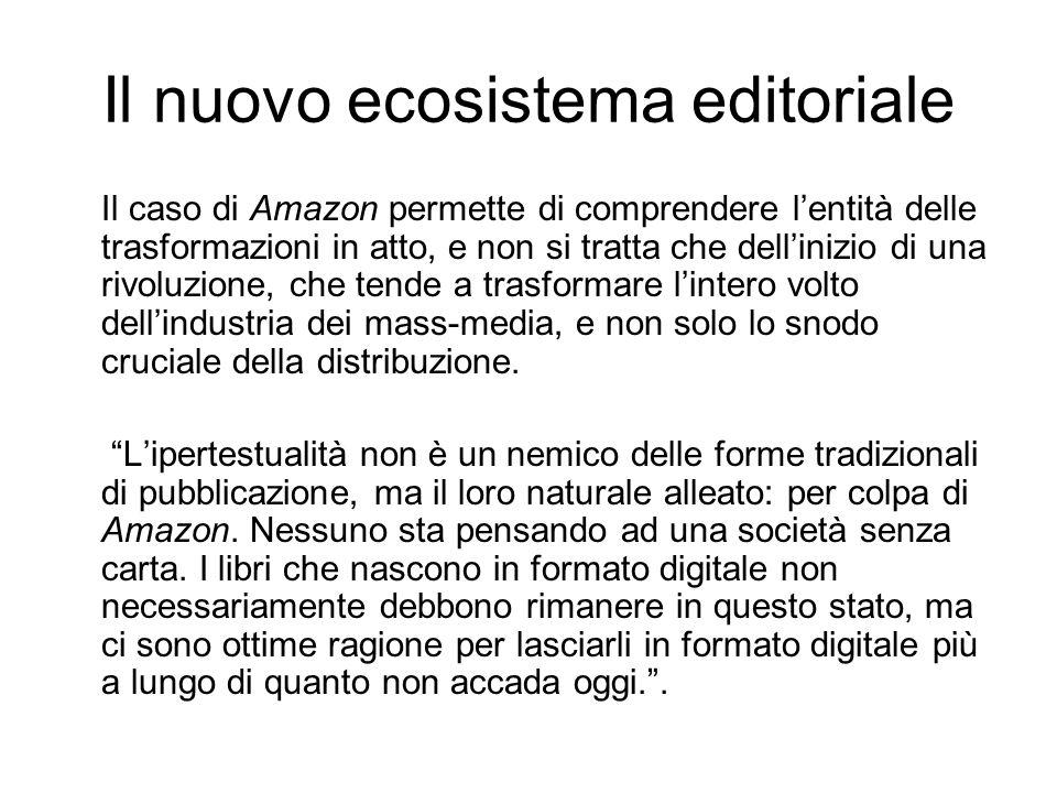 Il nuovo ecosistema editoriale Il caso di Amazon permette di comprendere lentità delle trasformazioni in atto, e non si tratta che dellinizio di una rivoluzione, che tende a trasformare lintero volto dellindustria dei mass-media, e non solo lo snodo cruciale della distribuzione.