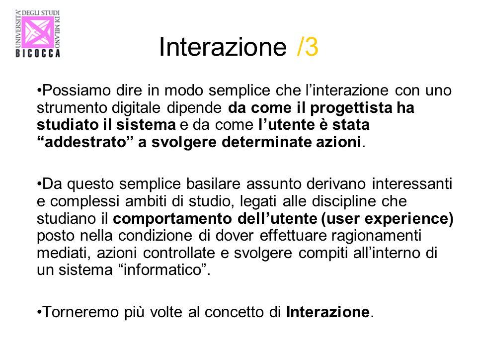 Interazione /3 Possiamo dire in modo semplice che linterazione con uno strumento digitale dipende da come il progettista ha studiato il sistema e da c