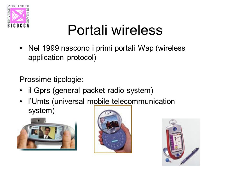 Portali wireless Nel 1999 nascono i primi portali Wap (wireless application protocol) Prossime tipologie: il Gprs (general packet radio system) lUmts