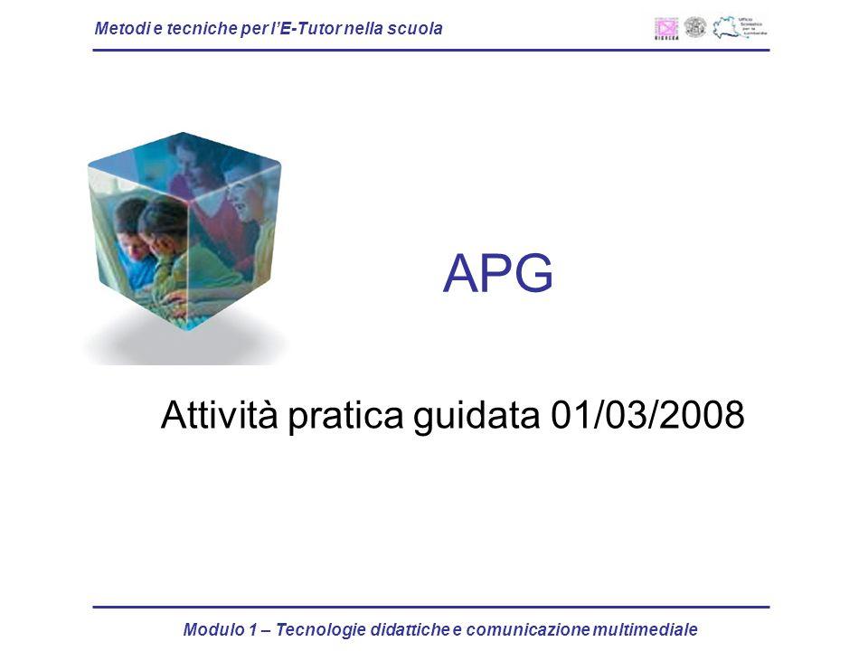 Metodi e tecniche per lE-Tutor nella scuola Modulo 1 – Tecnologie didattiche e comunicazione multimediale APG Attività pratica guidata 01/03/2008