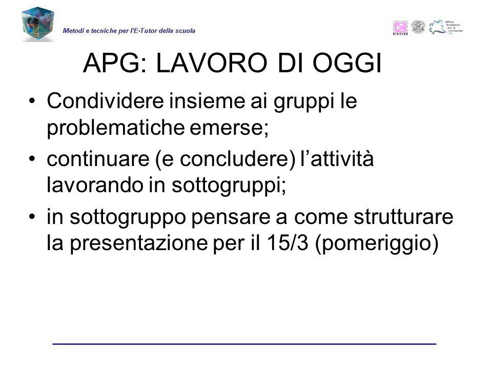APG: LAVORO DI OGGI Condividere insieme ai gruppi le problematiche emerse; continuare (e concludere) lattività lavorando in sottogruppi; in sottogruppo pensare a come strutturare la presentazione per il 15/3 (pomeriggio)
