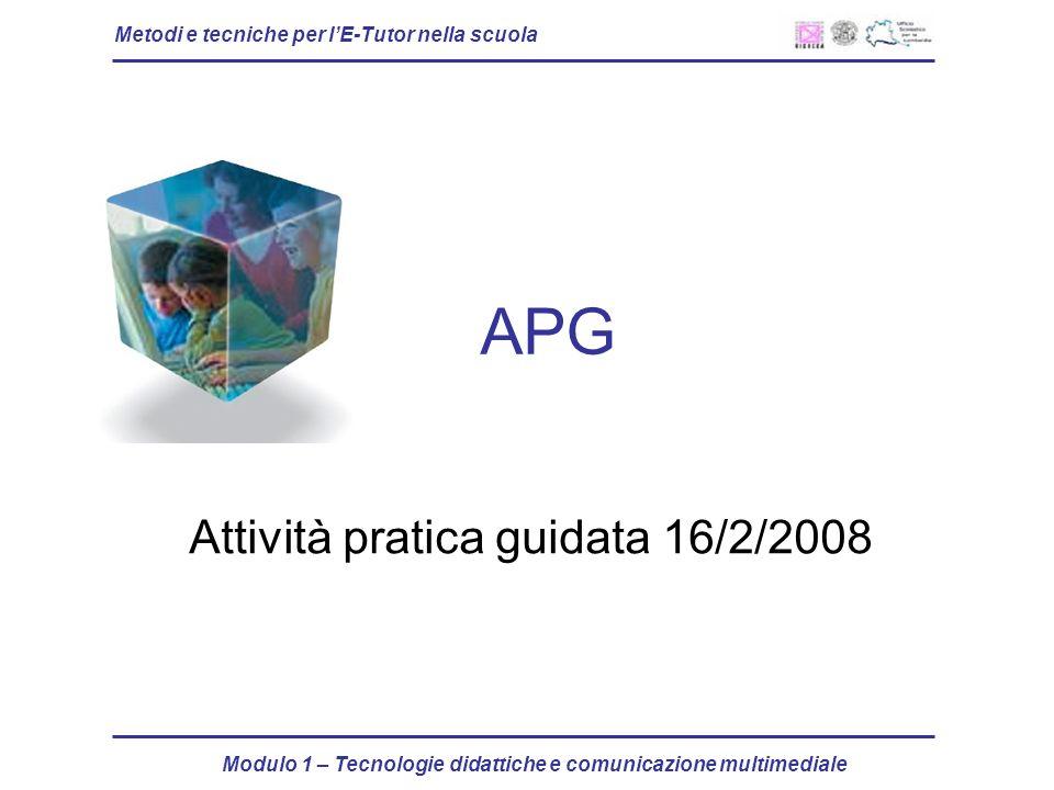 Metodi e tecniche per lE-Tutor nella scuola Modulo 1 – Tecnologie didattiche e comunicazione multimediale APG Attività pratica guidata 16/2/2008