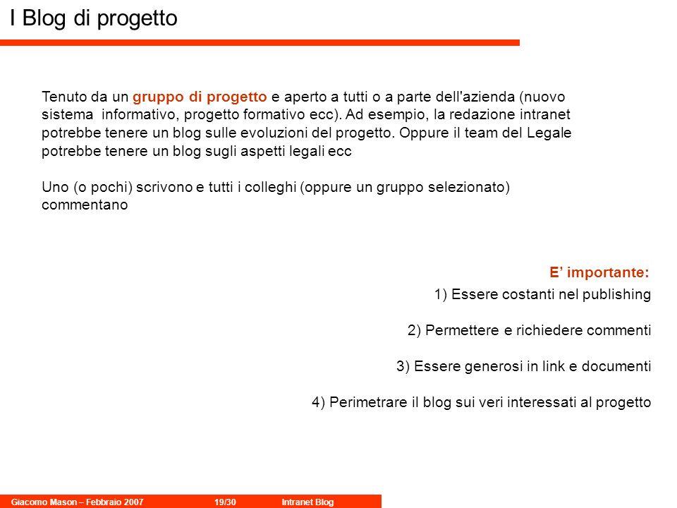Giacomo Mason – Febbraio 200719/30Intranet Blog I Blog di progetto Tenuto da un gruppo di progetto e aperto a tutti o a parte dell azienda (nuovo sistema informativo, progetto formativo ecc).