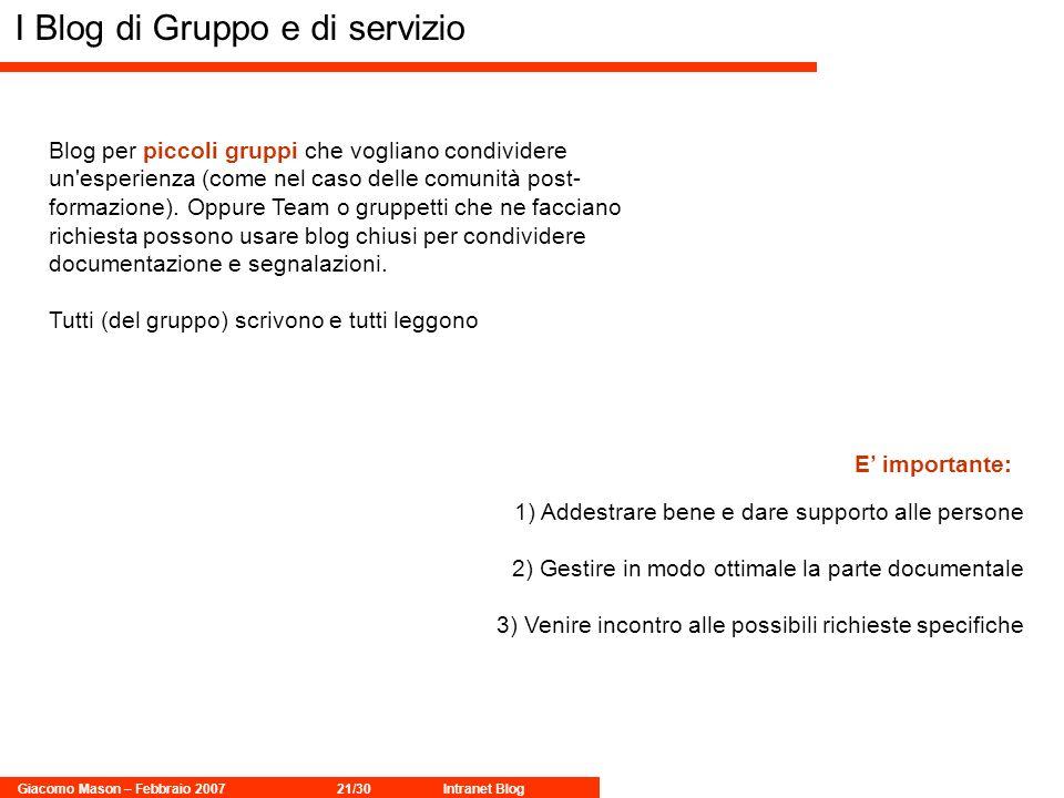 Giacomo Mason – Febbraio 200721/30Intranet Blog I Blog di Gruppo e di servizio Blog per piccoli gruppi che vogliano condividere un esperienza (come nel caso delle comunità post- formazione).
