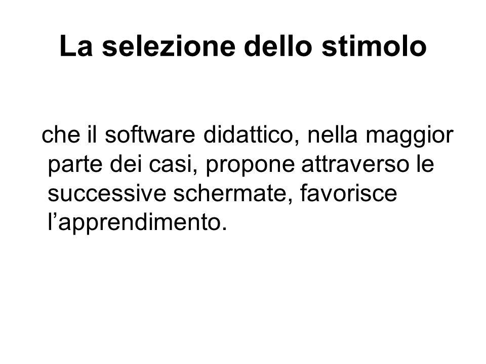 La selezione dello stimolo che il software didattico, nella maggior parte dei casi, propone attraverso le successive schermate, favorisce lapprendimen