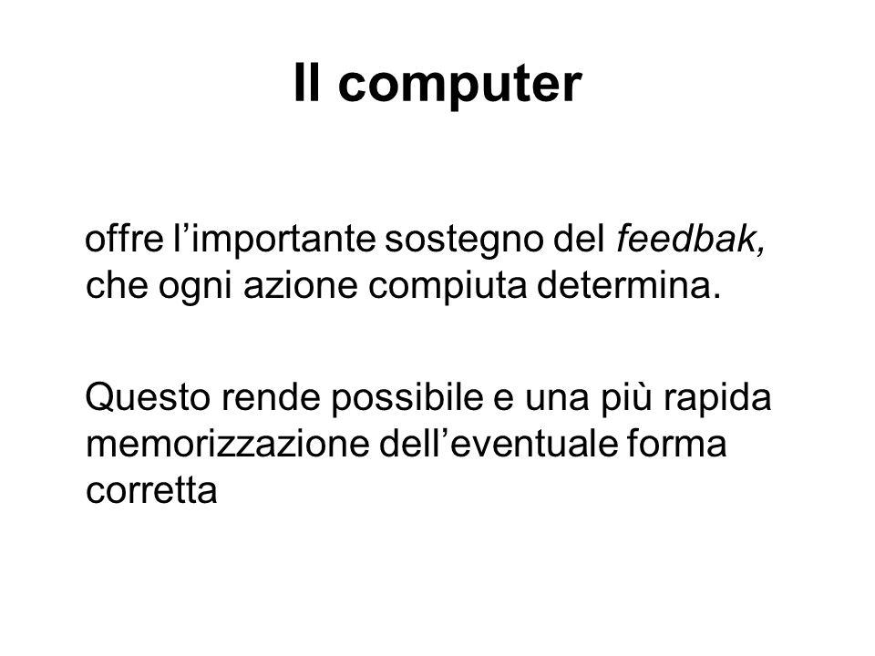 Il computer offre limportante sostegno del feedbak, che ogni azione compiuta determina. Questo rende possibile e una più rapida memorizzazione delleve