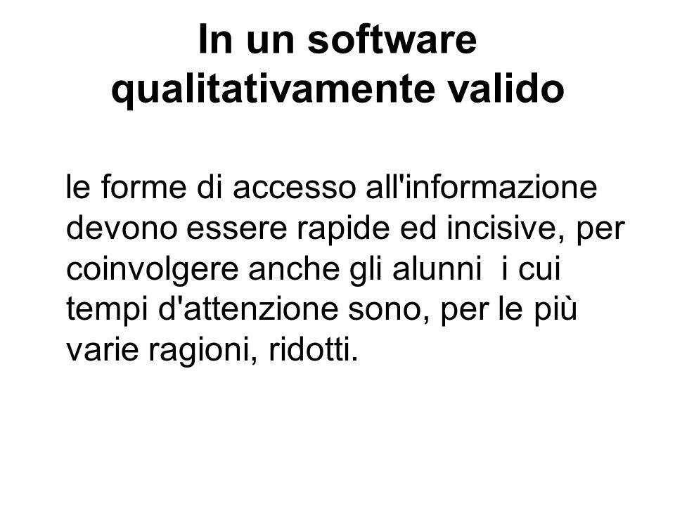 In un software qualitativamente valido le forme di accesso all'informazione devono essere rapide ed incisive, per coinvolgere anche gli alunni i cui t
