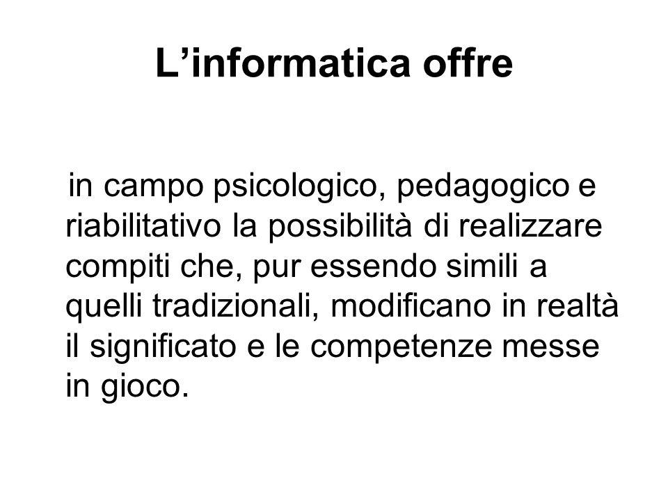 Linformatica offre in campo psicologico, pedagogico e riabilitativo la possibilità di realizzare compiti che, pur essendo simili a quelli tradizionali