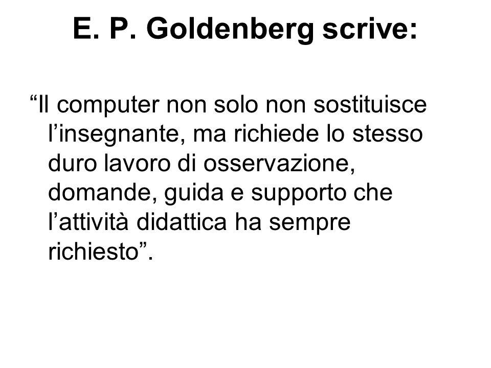 E. P. Goldenberg scrive: Il computer non solo non sostituisce linsegnante, ma richiede lo stesso duro lavoro di osservazione, domande, guida e support