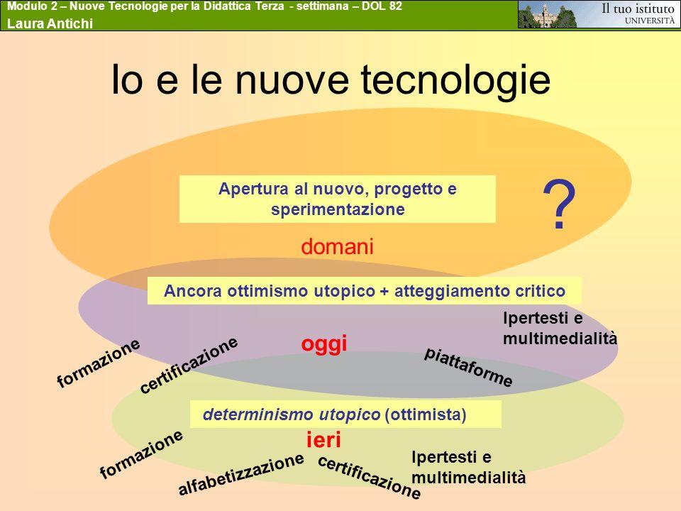 Modulo 2 – Nuove Tecnologie per la Didattica Terza - settimana – DOL 82 Laura Antichi Io e le nuove tecnologie determinismo utopico (ottimista) ieri o