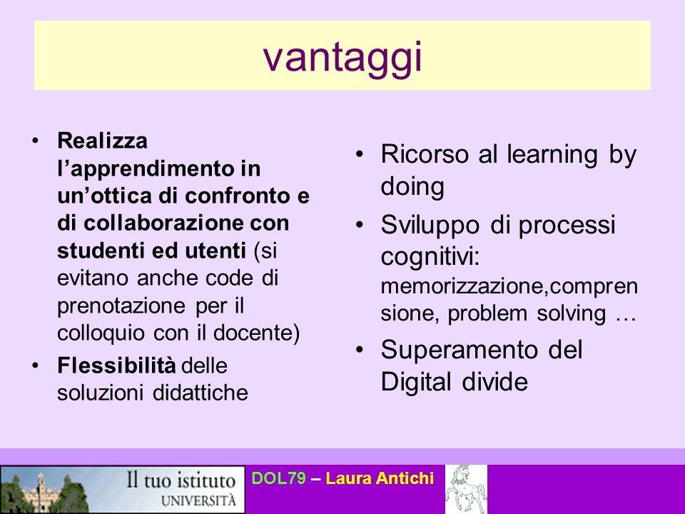 DOL79 – Laura Antichi svantaggi Meno immediatezza e comunicazione emotiva (può anche essere un vantaggio) Mancanza di contatto umano diretto nel campus virtuale.