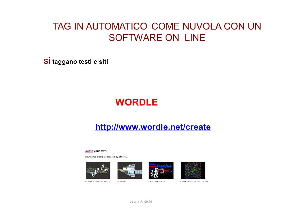 TAG IN AUTOMATICO COME NUVOLA CON UN SOFTWARE ON LINE si taggano testi e siti WORDLE http://www.wordle.net/create Laura Antichi