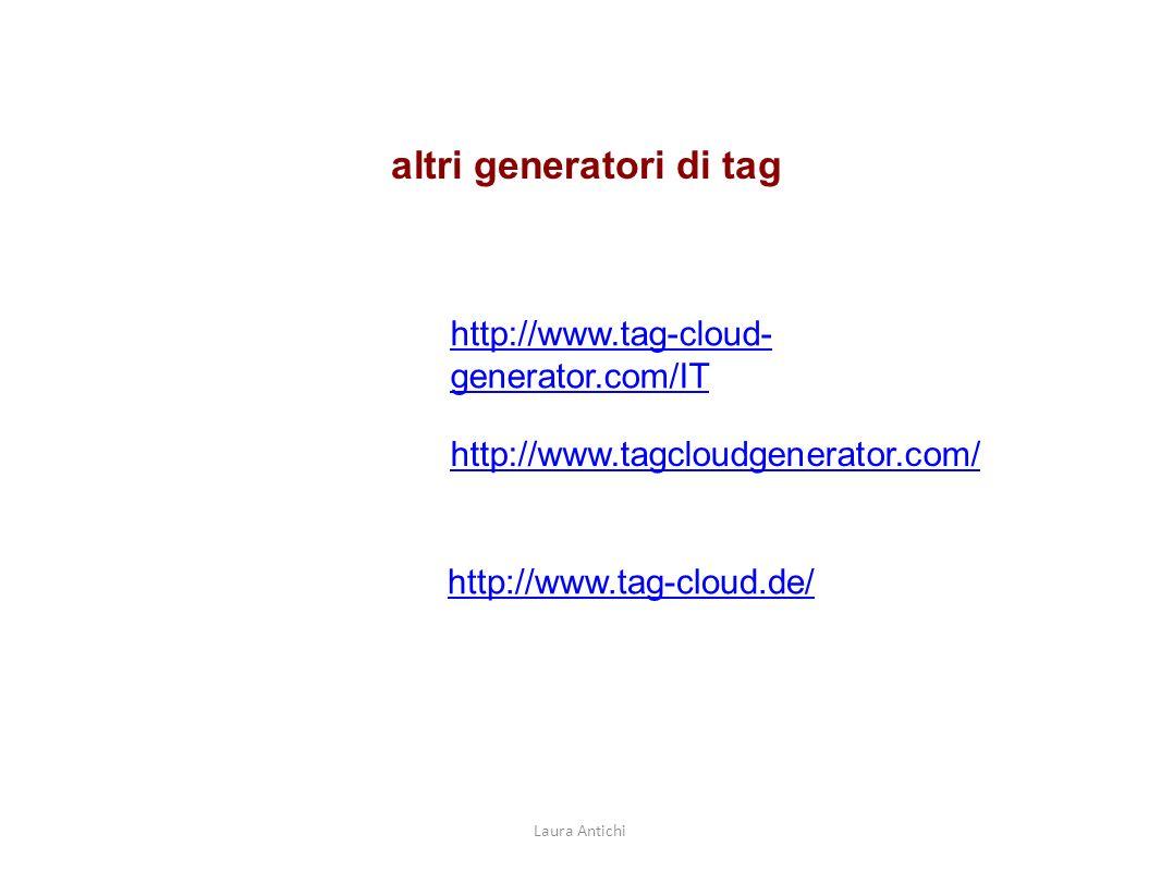 altri generatori di tag http://www.tag-cloud- generator.com/IT http://www.tagcloudgenerator.com/ http://www.tag-cloud.de/ Laura Antichi