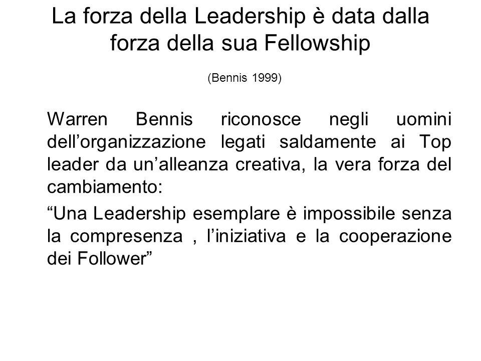 La forza della Leadership è data dalla forza della sua Fellowship (Bennis 1999) Warren Bennis riconosce negli uomini dellorganizzazione legati saldamente ai Top leader da unalleanza creativa, la vera forza del cambiamento: Una Leadership esemplare è impossibile senza la compresenza, liniziativa e la cooperazione dei Follower