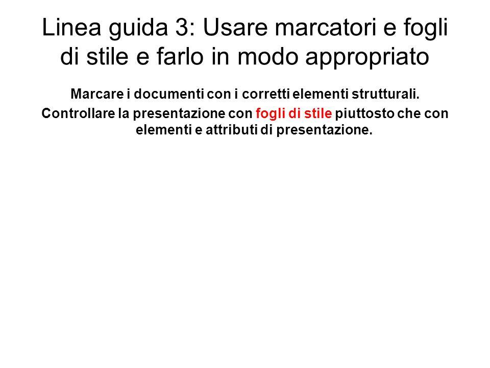Linea guida 3: Usare marcatori e fogli di stile e farlo in modo appropriato Marcare i documenti con i corretti elementi strutturali. Controllare la pr