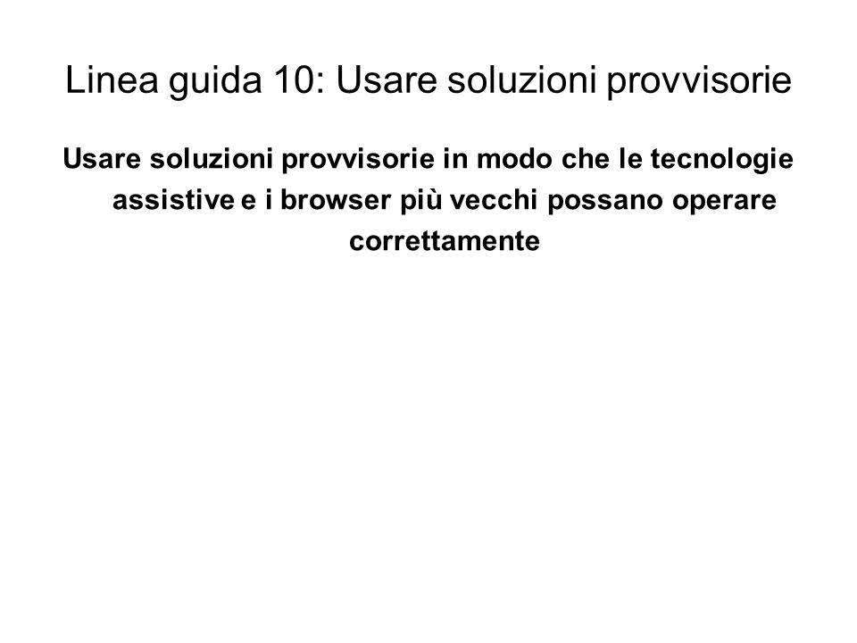 Linea guida 10: Usare soluzioni provvisorie Usare soluzioni provvisorie in modo che le tecnologie assistive e i browser più vecchi possano operare cor