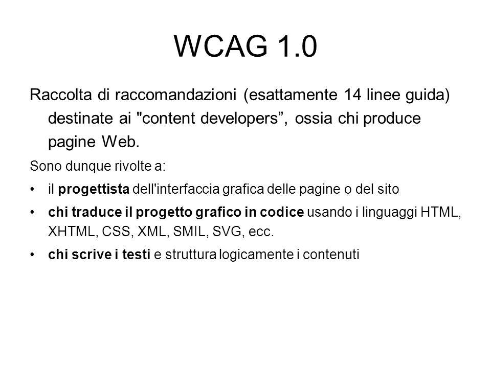 WCAG 1.0 Pongono due obiettivi: assicurare una trasformazione gradevole della pagina Linee guida 1-11 rendere i contenuti comprensibili e navigabili Linee guida 12-14