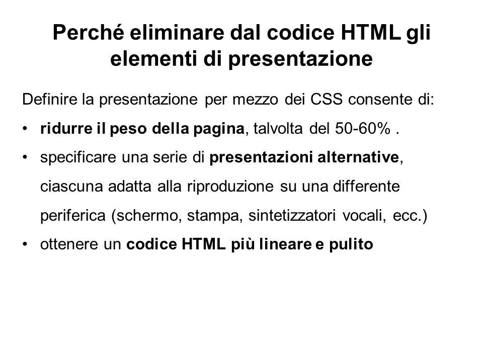 Perché eliminare dal codice HTML gli elementi di presentazione Definire la presentazione per mezzo dei CSS consente di: ridurre il peso della pagina,
