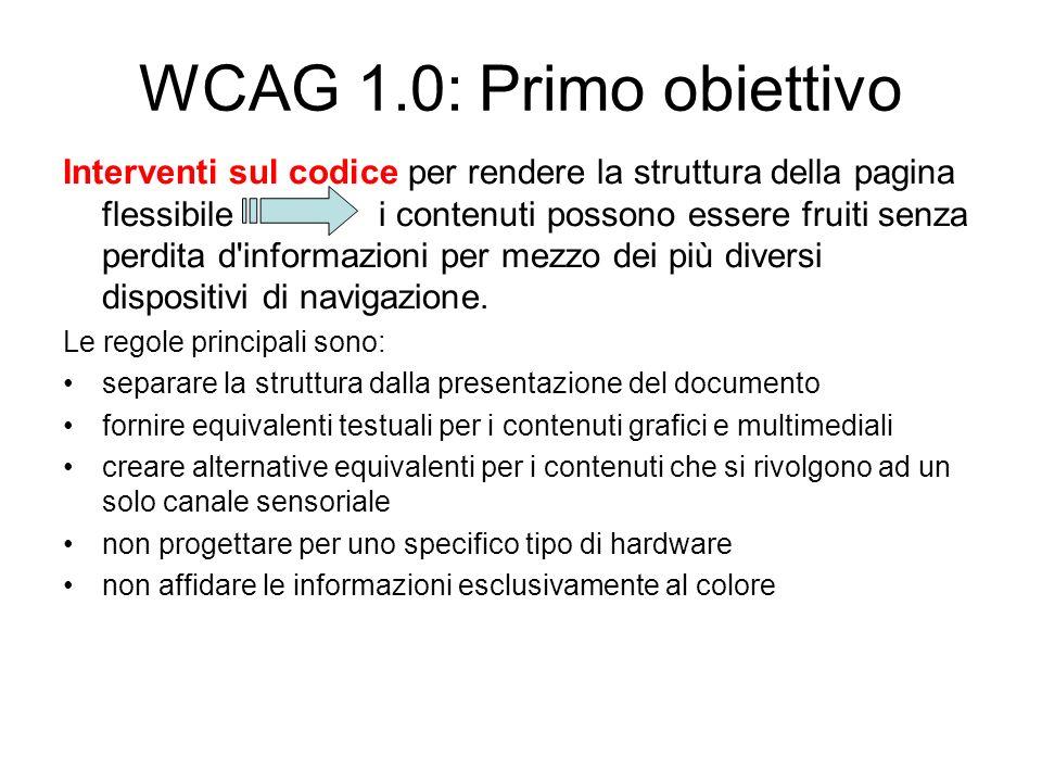 WCAG 1.0: Secondo obiettivo Per rendere i contenuti comprensibili e navigabili i metodi sono: fornire informazioni contestuali e di orientamento fornire chiari meccanismi di navigazione rendere i documenti il più possibile chiari e semplici Il raggiungimento dell accessibilità non è solo una questione di lavoro sul codice