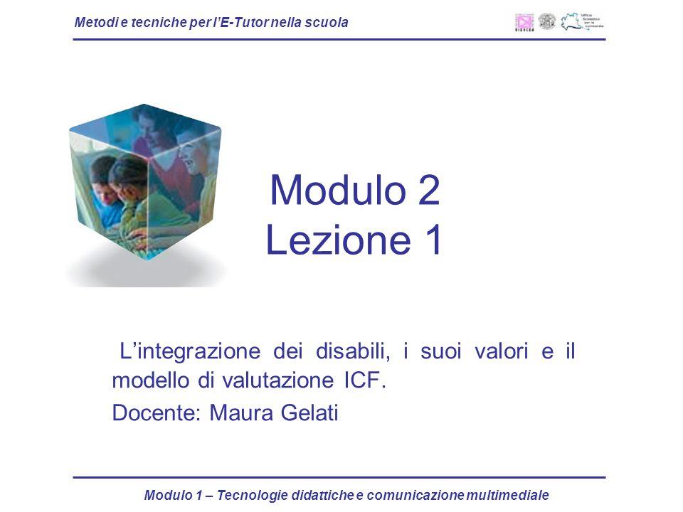 Metodi e tecniche per lE-Tutor nella scuola Modulo 1 – Tecnologie didattiche e comunicazione multimediale Modulo 2 Lezione 1 Lintegrazione dei disabil