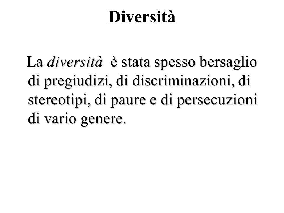 Diversità La diversità è stata spesso bersaglio di pregiudizi, di discriminazioni, di stereotipi, di paure e di persecuzioni di vario genere. La diver
