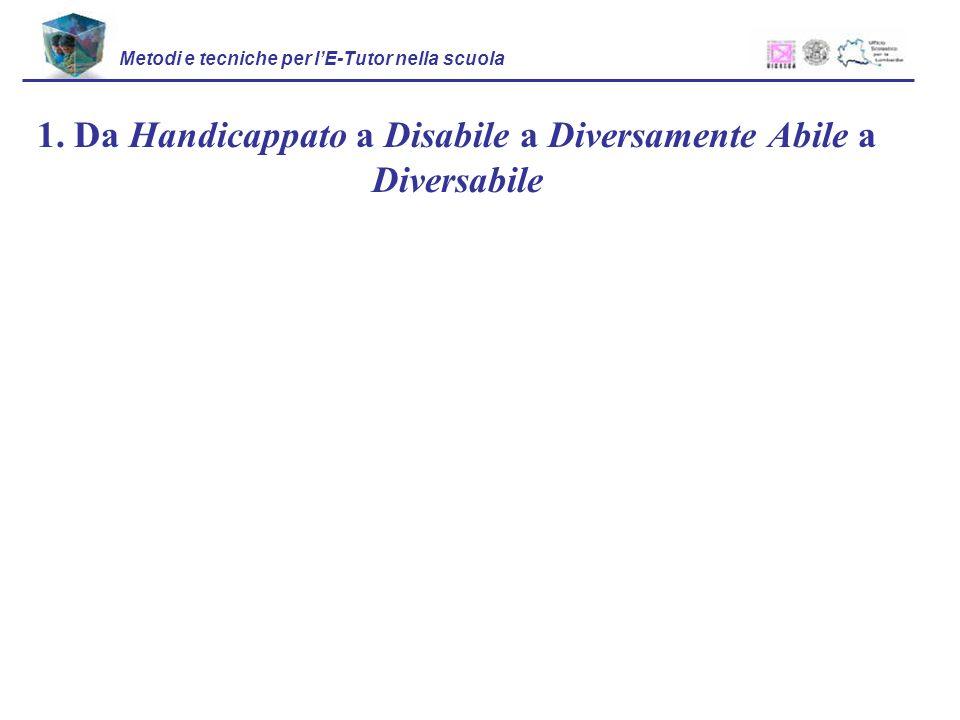 1. Da Handicappato a Disabile a Diversamente Abile a Diversabile Metodi e tecniche per lE-Tutor nella scuola